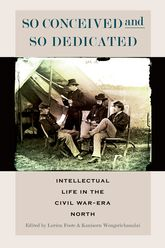So Conceived and So DedicatedIntellectual Life in the Civil War Era North