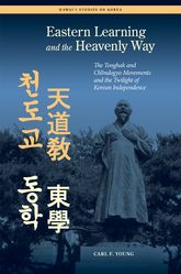 Eastern Learning and the Heavenly WayThe Tonghak and Chondogyo Movements and the Twilight of Korean Independence