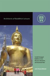 Architects of Buddhist LeisureSocially Disengaged Buddhism in Asia's Museums, Monuments, and Amusement Parks