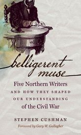 Belligerent MuseFive Northern Writers and How They Shaped Our Understanding of the Civil War