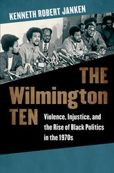 The Wilmington TenViolence, Injustice, and the Rise of Black Politics in the 1970s
