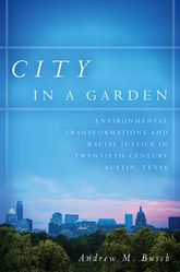 City in a GardenEnvironmental Transformations and Racial Justice in Twentieth-Century Austin, Texas