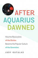 After Aquarius DawnedHow the Revolutions of the Sixties Became the Popular Culture of the Seventies