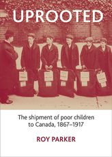 UprootedThe Shipment of Poor Children to Canada, 1867-1917