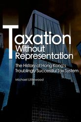 Taxation Without RepresentationThe History of Hong Kong's Troublingly Successful Tax System