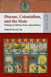 Disease, Colonialism, and the State: Malaria in Modern East Asian History