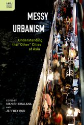 "Messy Urbanism: Understanding the ""Other"" Cities of Asia"