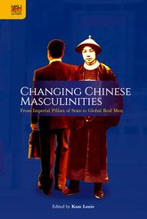 Changing Chinese MasculinitiesFrom Imperial Pillars of State to Global Real Men